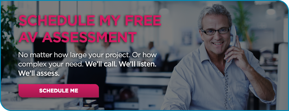 Schedule my free AV assessment. No matter how large your project. Or how complex need. We'll call. We'll listen. We'll assess.